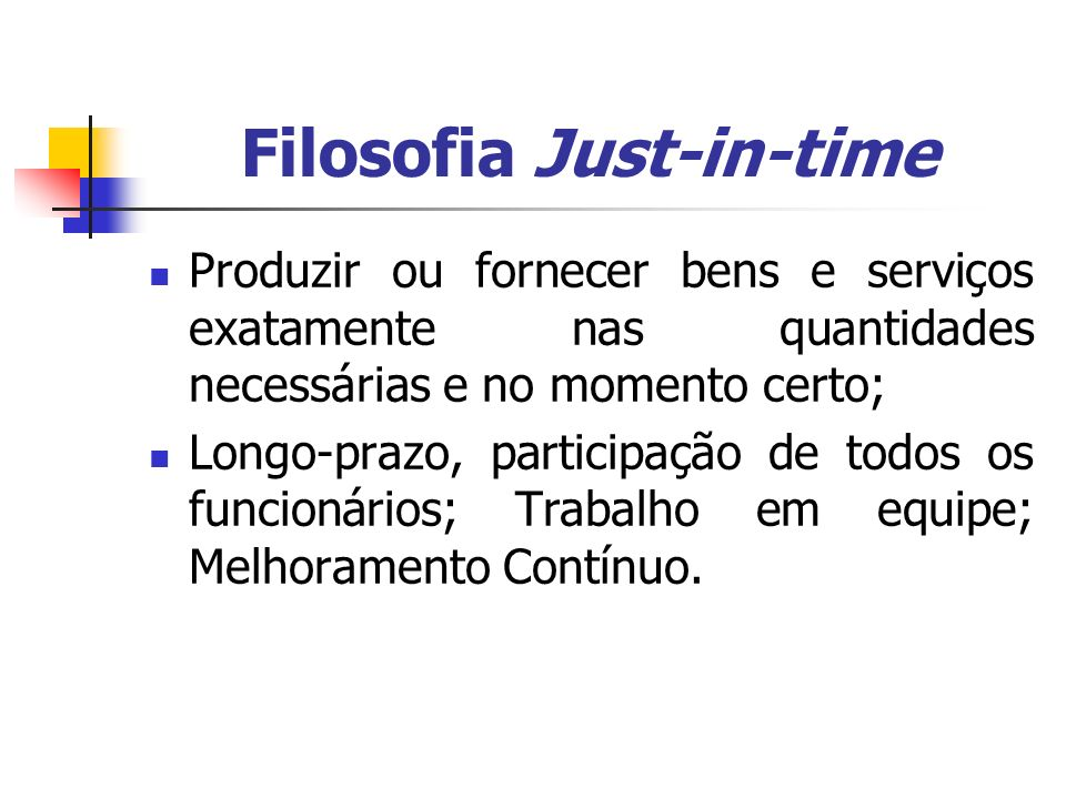 Filosofia Just-in-time Produzir ou fornecer bens e serviços exatamente nas quantidades necessárias e no momento certo; Longo-prazo, participação de to
