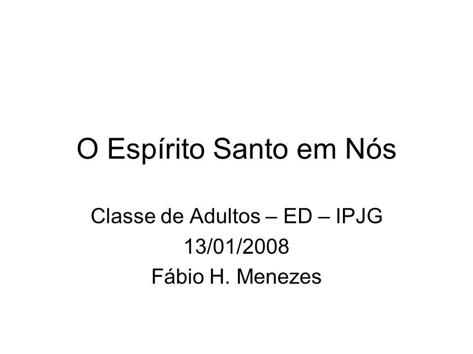 O Espírito Santo em Nós Classe de Adultos – ED – IPJG 13/01/2008 Fábio H. Menezes