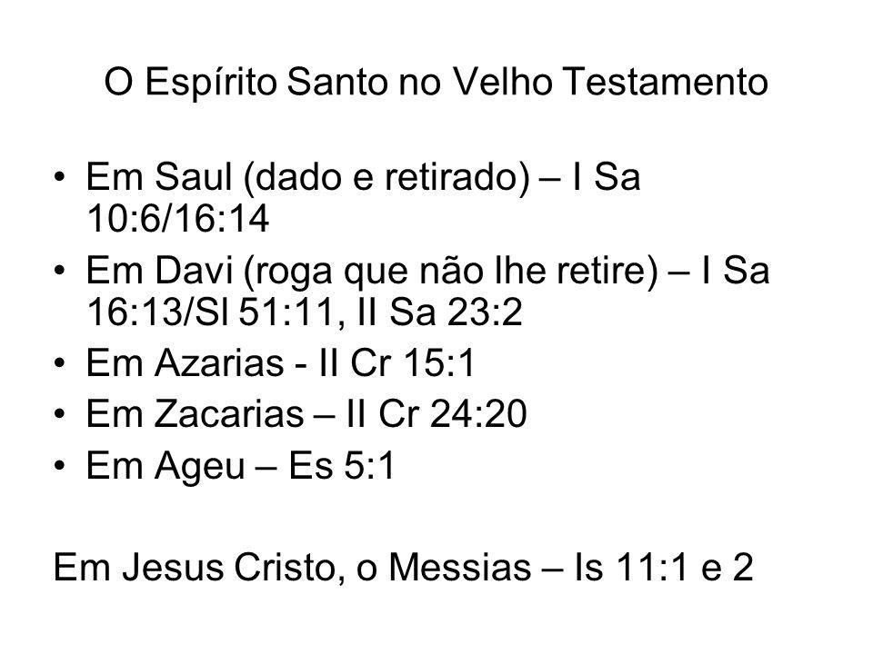 O Espírito Santo no Velho Testamento Em Saul (dado e retirado) – I Sa 10:6/16:14 Em Davi (roga que não lhe retire) – I Sa 16:13/Sl 51:11, II Sa 23:2 E