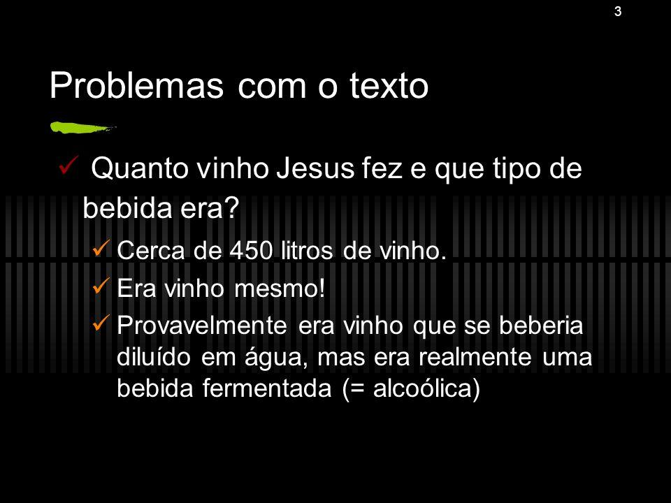 3 Problemas com o texto Quanto vinho Jesus fez e que tipo de bebida era? Cerca de 450 litros de vinho. Era vinho mesmo! Provavelmente era vinho que se