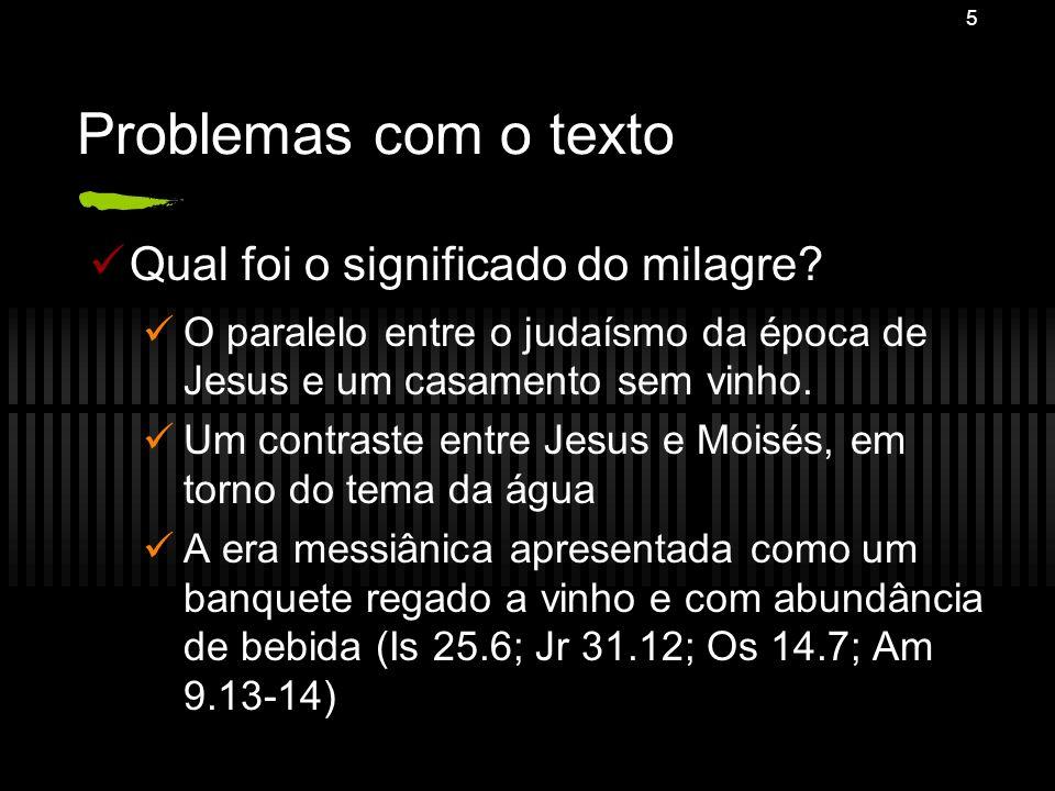 5 Problemas com o texto Qual foi o significado do milagre? O paralelo entre o judaísmo da época de Jesus e um casamento sem vinho. Um contraste entre