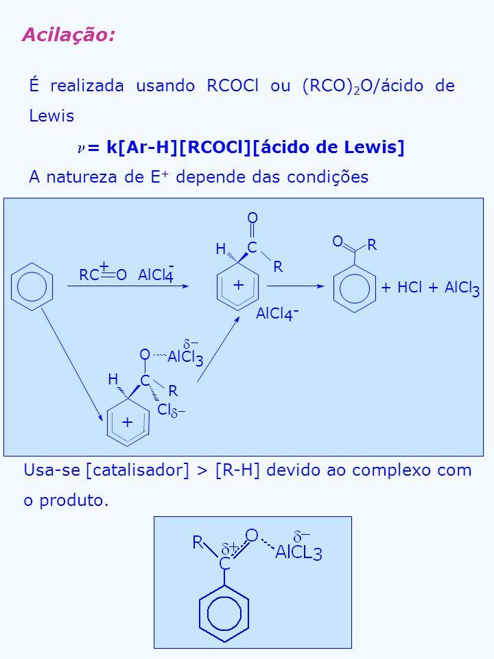 Acilação: É realizada usando RCOCl ou (RCO) 2 O/ácido de Lewis = k[Ar-H][RCOCl][ácido de Lewis] A natureza de E + depende das condições Usa-se [catali