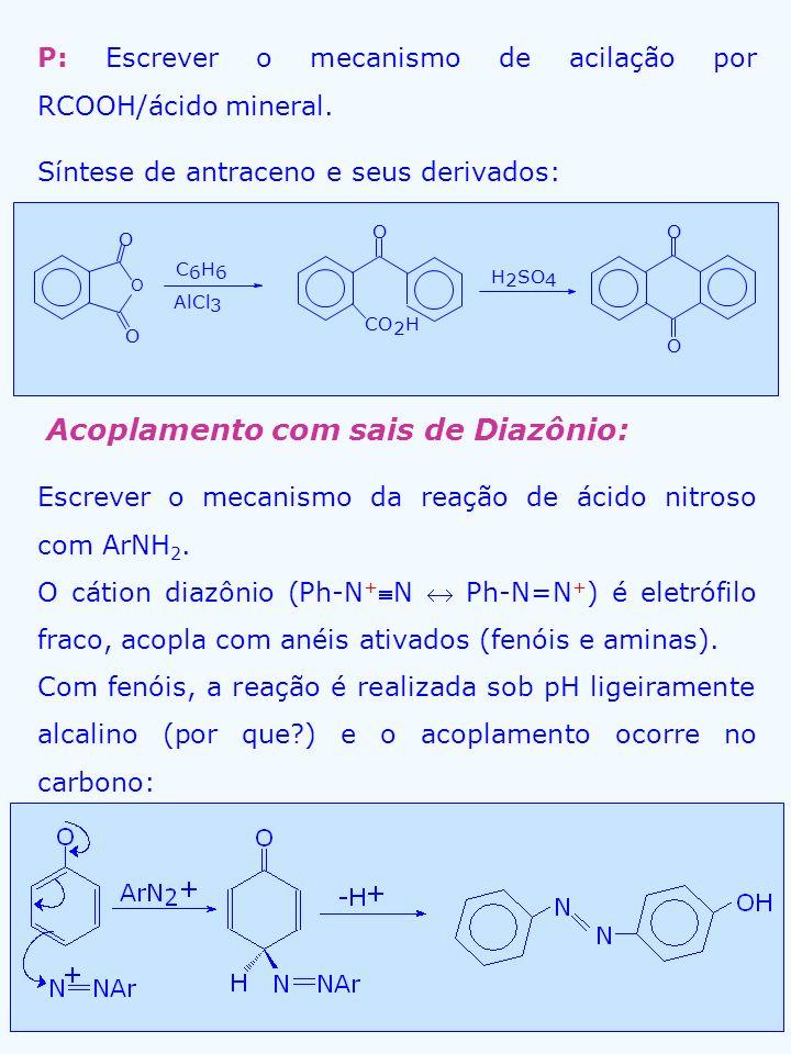P: Escrever o mecanismo de acilação por RCOOH/ácido mineral. Síntese de antraceno e seus derivados: O O O C 6 H 6 AlCl 3 CO 2 H OO O H 2 SO 4 Acoplame