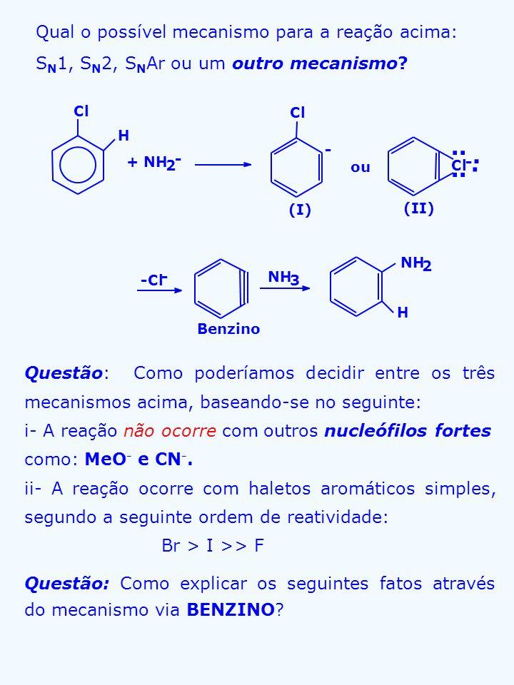i- A reação precisa de base muito forte (NH 2 - ) ii- A reação não ocorre com 1,3-dimetil-2-clore- benzeno iii- iv- Cl - NH 3 2 * + H 2 N * + H 2 N * Cl Me +NH 2 - NH 3 H 2 N Me + H 2 N Me É possível isolar benzino em matriz sólida (8 o K) e estudar seu IR.