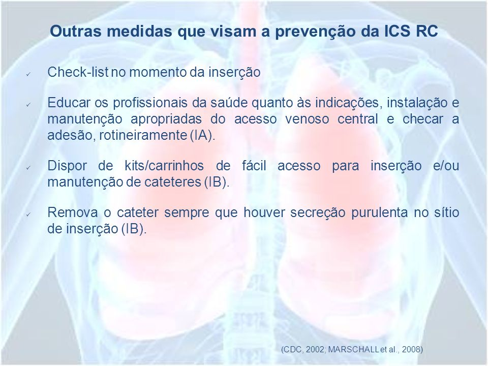 Outras medidas que visam a prevenção da ICS RC Check-list no momento da inserção Educar os profissionais da saúde quanto às indicações, instalação e m