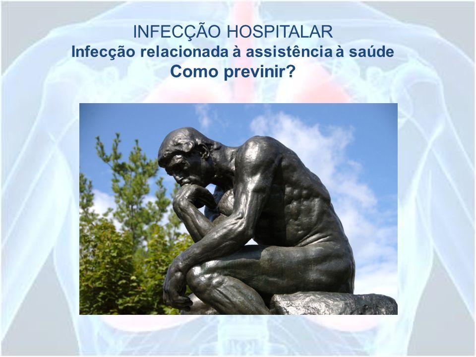 INFECÇÃO HOSPITALAR Infecção relacionada à assistência à saúde Como previnir?