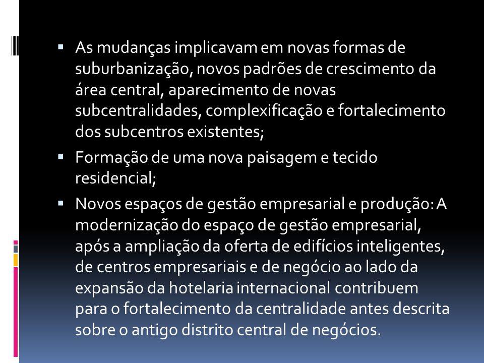 As mudanças implicavam em novas formas de suburbanização, novos padrões de crescimento da área central, aparecimento de novas subcentralidades, comple