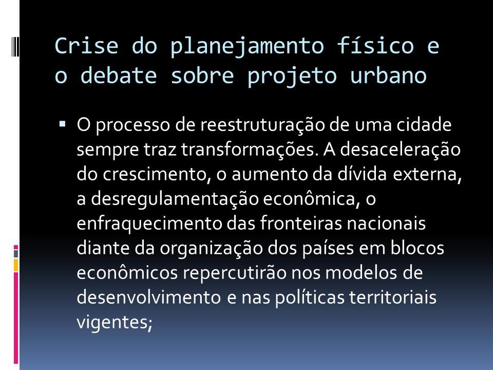 Crise do planejamento físico e o debate sobre projeto urbano O processo de reestruturação de uma cidade sempre traz transformações. A desaceleração do