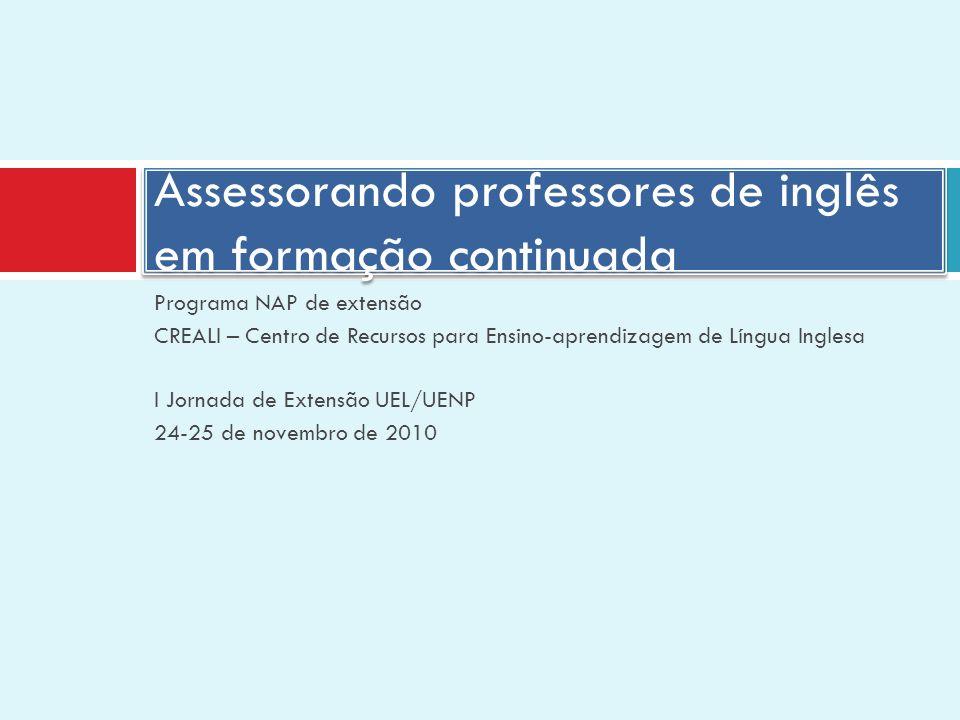 Programa NAP de extensão CREALI – Centro de Recursos para Ensino-aprendizagem de Língua Inglesa I Jornada de Extensão UEL/UENP 24-25 de novembro de 2010 Assessorando professores de inglês em formação continuada