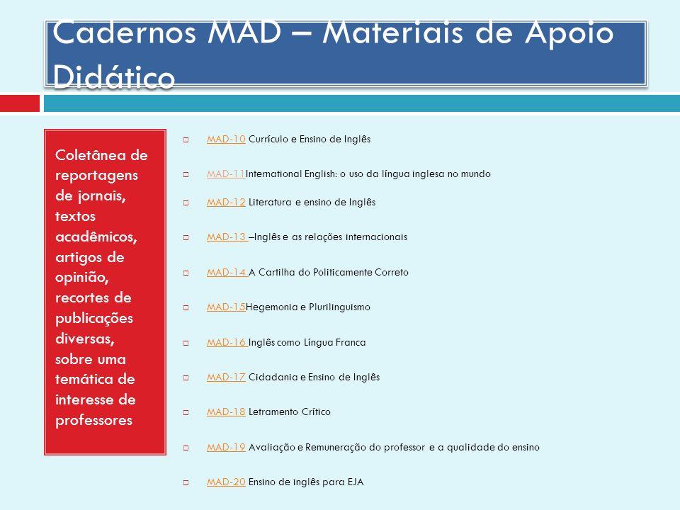 Cadernos MAD – Materiais de Apoio Didático Coletânea de reportagens de jornais, textos acadêmicos, artigos de opinião, recortes de publicações diversas, sobre uma temática de interesse de professores MAD-10 Currículo e Ensino de Inglês MAD-10 MAD-11International English: o uso da língua inglesa no mundo MAD-12 Literatura e ensino de Inglês MAD-12 MAD-13 –Inglês e as relações internacionais MAD-13 MAD-14 A Cartilha do Politicamente Correto MAD-14 MAD-15Hegemonia e Plurilinguismo MAD-15 MAD-16 Inglês como Língua Franca MAD-16 MAD-17 Cidadania e Ensino de Inglês MAD-17 MAD-18 Letramento Crítico MAD-18 MAD-19 Avaliação e Remuneração do professor e a qualidade do ensino MAD-19 MAD-20 Ensino de inglês para EJA