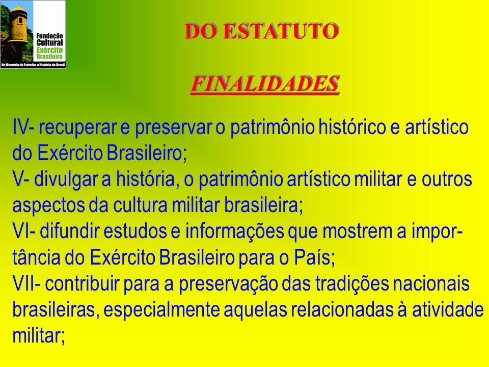 DO ESTATUTO FINALIDADES DO ESTATUTO FINALIDADES IV- recuperar e preservar o patrimônio histórico e artístico do Exército Brasileiro; V- divulgar a his