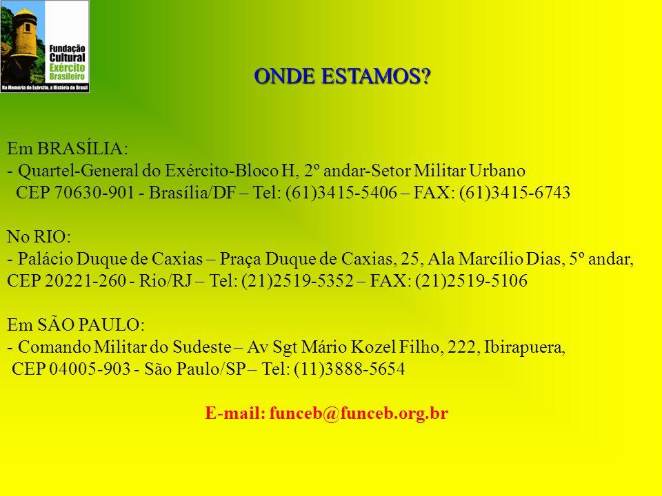 ONDE ESTAMOS? Em BRASÍLIA: - Quartel-General do Exército-Bloco H, 2º andar-Setor Militar Urbano CEP 70630-901 - Brasília/DF – Tel: (61)3415-5406 – FAX