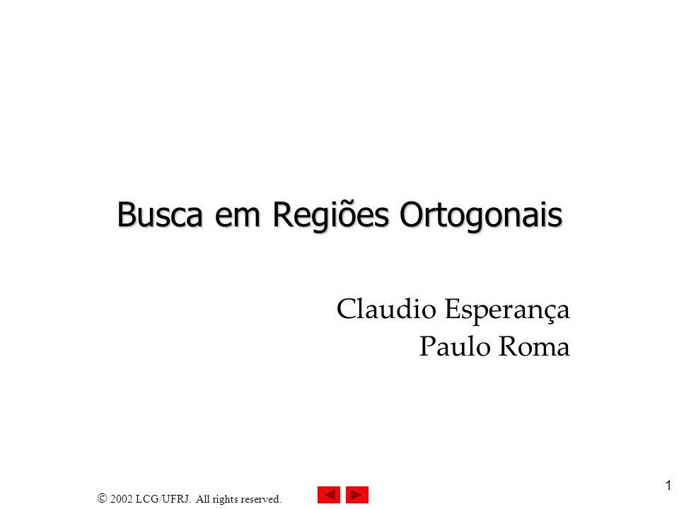2002 LCG/UFRJ. All rights reserved. 1 Busca em Regiões Ortogonais Claudio Esperança Paulo Roma