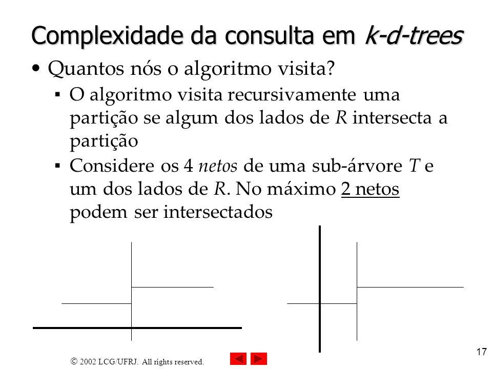 2002 LCG/UFRJ. All rights reserved. 17 Complexidade da consulta em k-d-trees Quantos nós o algoritmo visita? O algoritmo visita recursivamente uma par