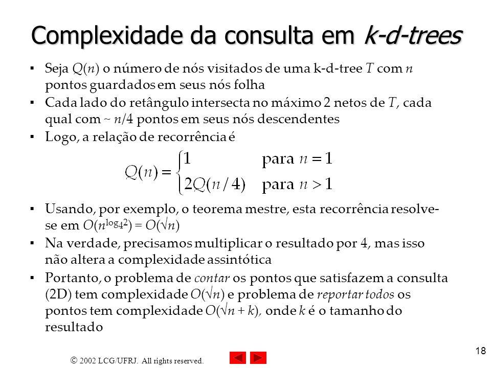 2002 LCG/UFRJ. All rights reserved. 18 Complexidade da consulta em k-d-trees Seja Q(n) o número de nós visitados de uma k-d-tree T com n pontos guarda