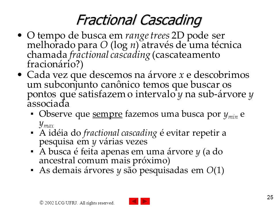 2002 LCG/UFRJ. All rights reserved. 25 Fractional Cascading O tempo de busca em range trees 2D pode ser melhorado para O (log n) através de uma técnic