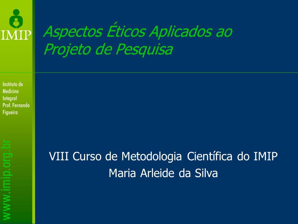 Aspectos Éticos Aplicados ao Projeto de Pesquisa VIII Curso de Metodologia Científica do IMIP Maria Arleide da Silva