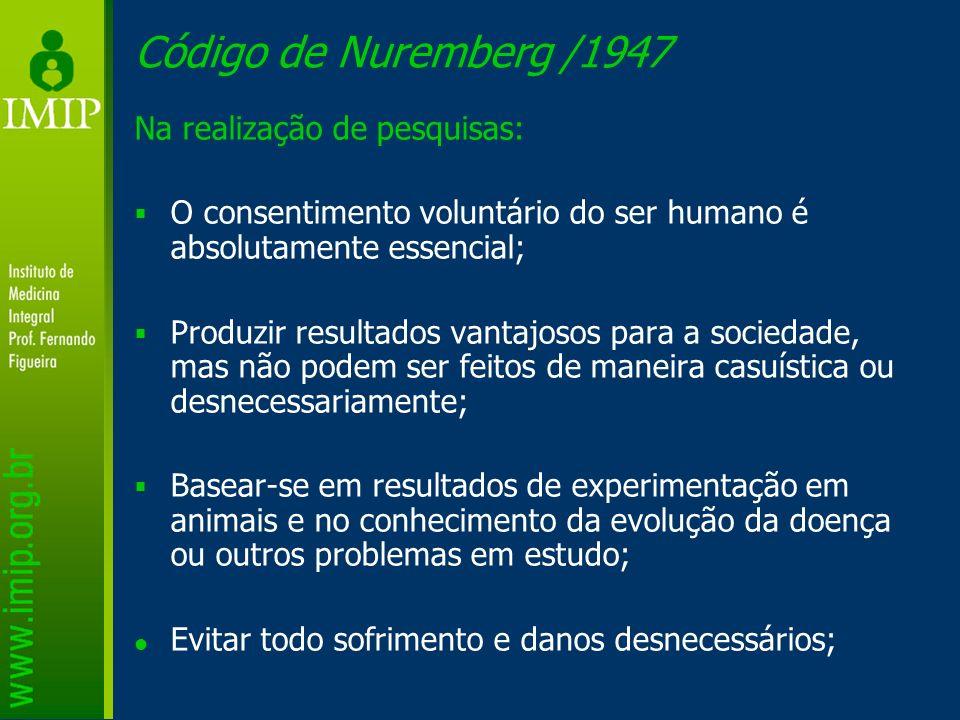 Código de Nuremberg /1947 Na realização de pesquisas: O consentimento voluntário do ser humano é absolutamente essencial; Produzir resultados vantajos