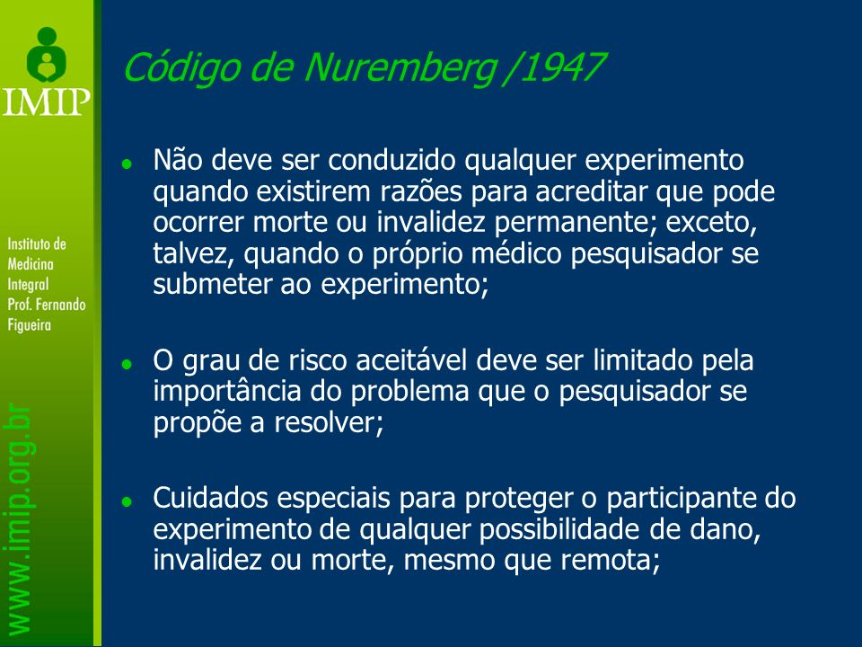 Código de Nuremberg /1947 Não deve ser conduzido qualquer experimento quando existirem razões para acreditar que pode ocorrer morte ou invalidez perma