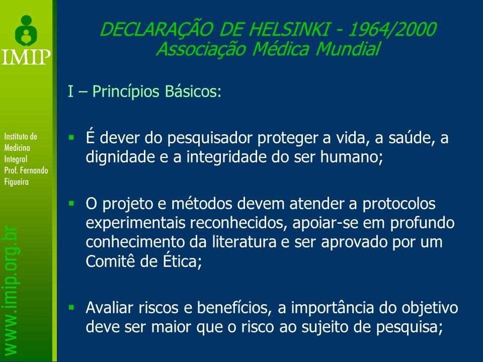 DECLARAÇÃO DE HELSINKI - 1964/2000 Associação Médica Mundial I – Princípios Básicos: É dever do pesquisador proteger a vida, a saúde, a dignidade e a