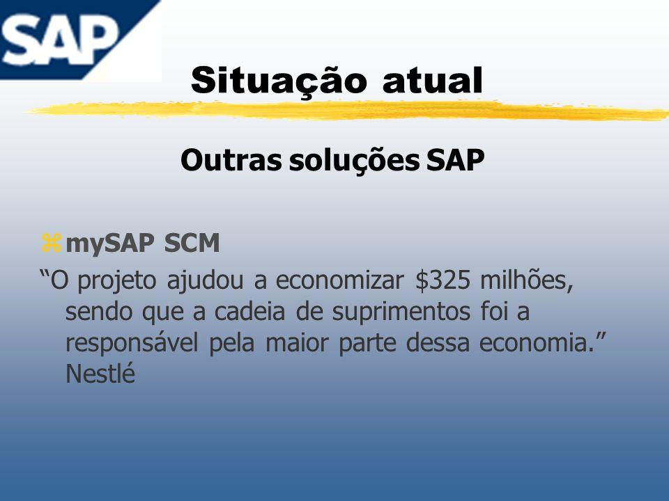 Situação atual Outras soluções SAP zmySAP SCM O projeto ajudou a economizar $325 milhões, sendo que a cadeia de suprimentos foi a responsável pela mai