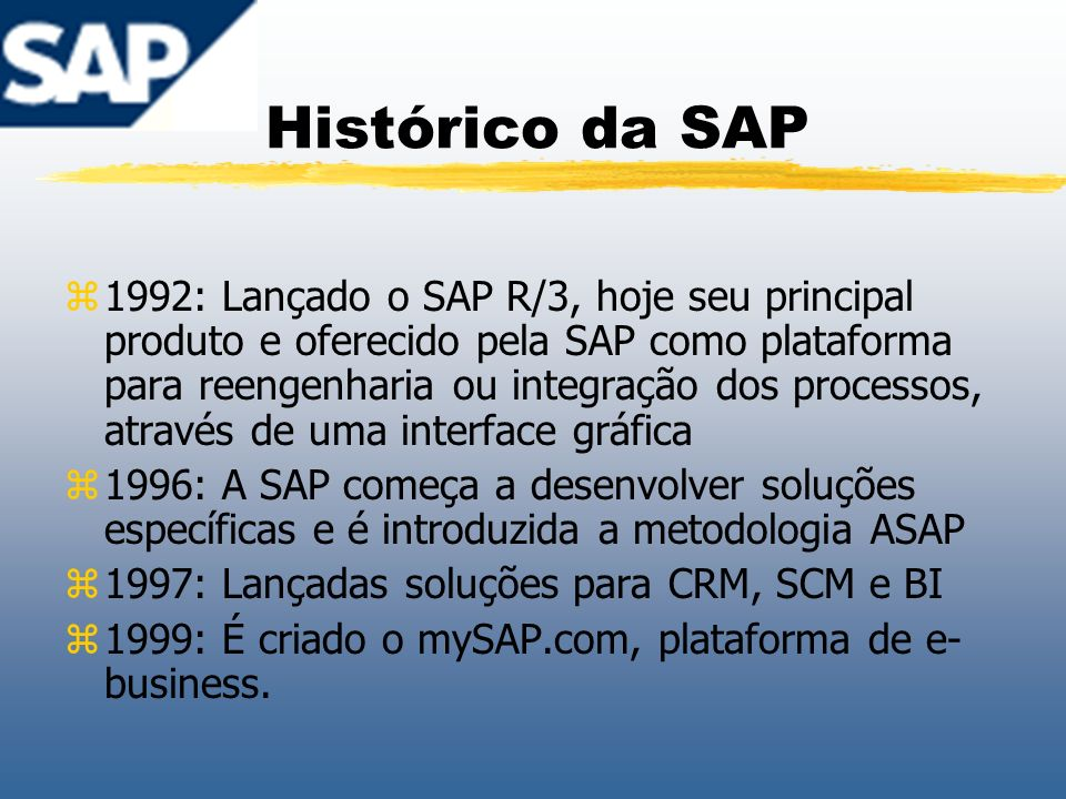 Histórico da SAP zPrincipais pacotes de soluções da SAP: zCustomer Relationship Management (mySAP CRM); zSupply Chain Management e Supplier Relationship Mangement (mySAP SCM e mySAP SRM); zFinancials (mySAP Financials); zProduct Lifecycle Management (mySAP PLM); zERP (R/3 Enterprise e mySAP ERP); zHuman Capital Management (mySAP HR) e zPortals (mySAP Enterprise Portals).