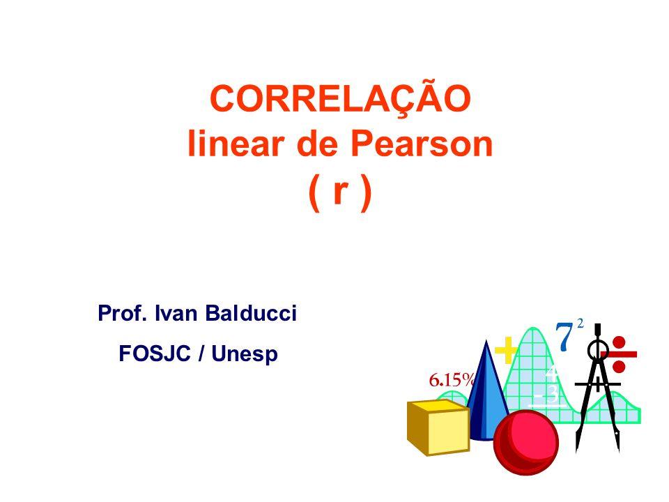 Prof. Ivan Balducci FOSJC / Unesp CORRELAÇÃO linear de Pearson ( r )