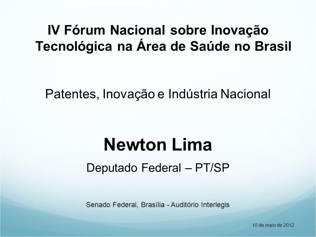 IV Fórum Nacional sobre Inovação Tecnológica na Área de Saúde no Brasil Patentes, Inovação e Indústria Nacional Newton Lima Deputado Federal – PT/SP Senado Federal, Brasília - Auditório Interlegis 10 de maio de 2012