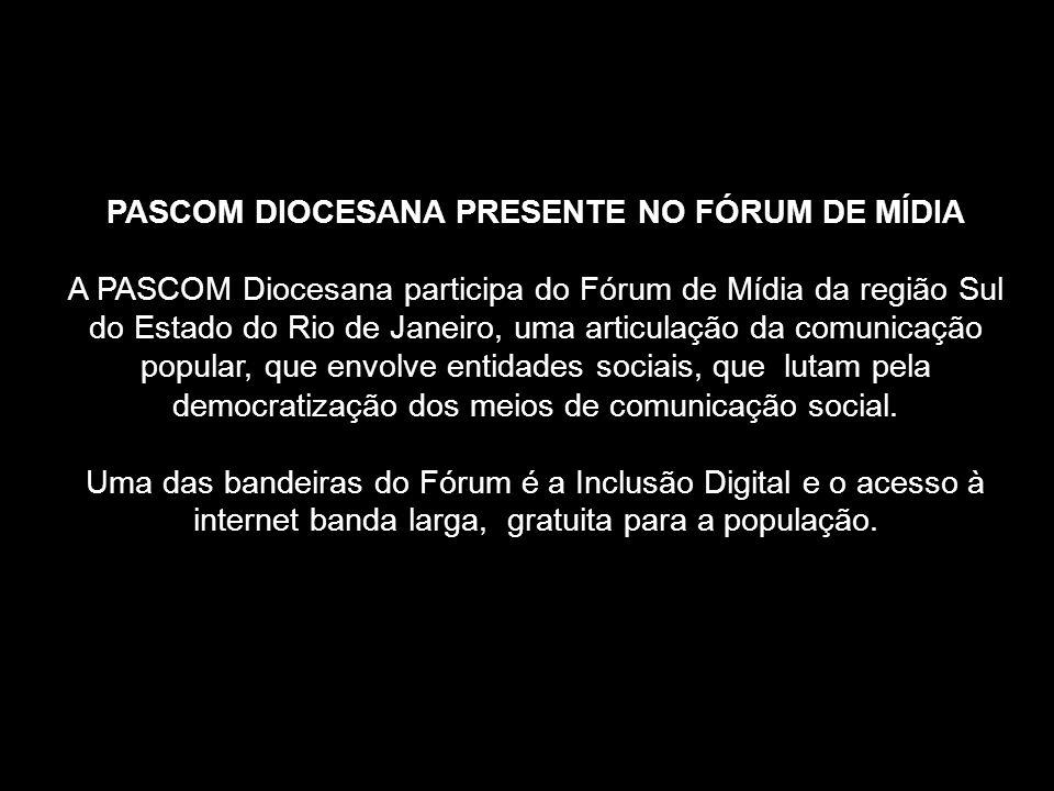 PASCOM DIOCESANA PRESENTE NO FÓRUM DE MÍDIA A PASCOM Diocesana participa do Fórum de Mídia da região Sul do Estado do Rio de Janeiro, uma articulação