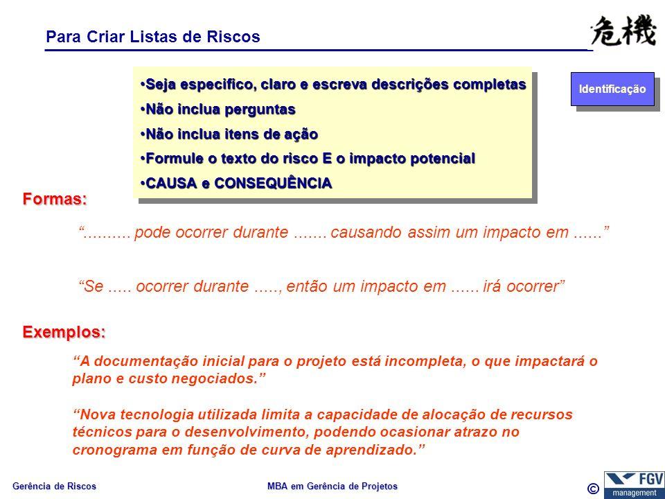 Gerência de Riscos MBA em Gerência de Projetos Para Criar Listas de Riscos Seja especifico, claro e escreva descrições completasSeja especifico, claro e escreva descrições completas Não inclua perguntasNão inclua perguntas Não inclua itens de açãoNão inclua itens de ação Formule o texto do risco E o impacto potencialFormule o texto do risco E o impacto potencial CAUSA e CONSEQUÊNCIACAUSA e CONSEQUÊNCIA Seja especifico, claro e escreva descrições completasSeja especifico, claro e escreva descrições completas Não inclua perguntasNão inclua perguntas Não inclua itens de açãoNão inclua itens de ação Formule o texto do risco E o impacto potencialFormule o texto do risco E o impacto potencial CAUSA e CONSEQUÊNCIACAUSA e CONSEQUÊNCIA..........