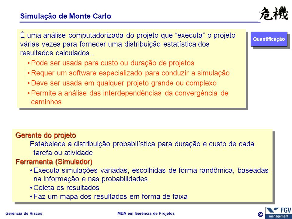 Gerência de Riscos MBA em Gerência de Projetos Simulação de Monte Carlo Quantificação É uma análise computadorizada do projeto que executa o projeto várias vezes para fornecer uma distribuição estatística dos resultados calculados..