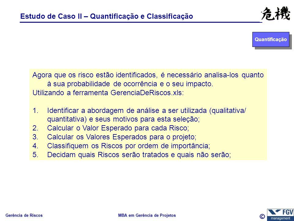 Gerência de Riscos MBA em Gerência de Projetos Estudo de Caso II – Quantificação e Classificação Quantificação Agora que os risco estão identificados,