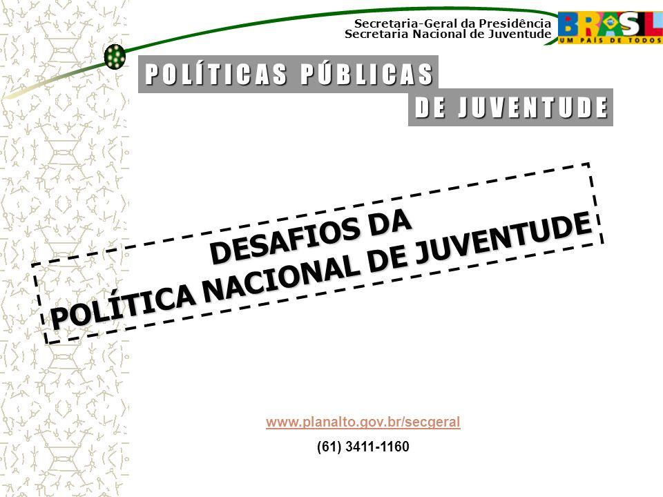Secretaria-Geral da Presidência Secretaria Nacional de Juventude DESAFIOS DA POLÍTICA NACIONAL DE JUVENTUDE D E J U V E N T U D E P O L Í T I C A S P