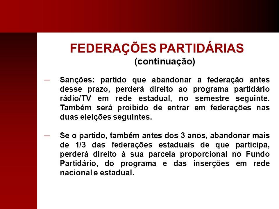 FEDERAÇÕES PARTIDÁRIAS (continuação) Sanções: partido que abandonar a federação antes desse prazo, perderá direito ao programa partidário rádio/TV em