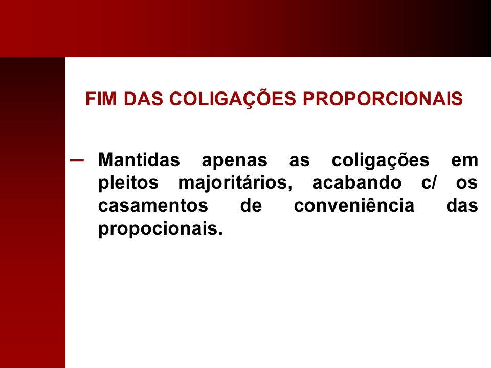 FIM DAS COLIGAÇÕES PROPORCIONAIS Mantidas apenas as coligações em pleitos majoritários, acabando c/ os casamentos de conveniência das propocionais.