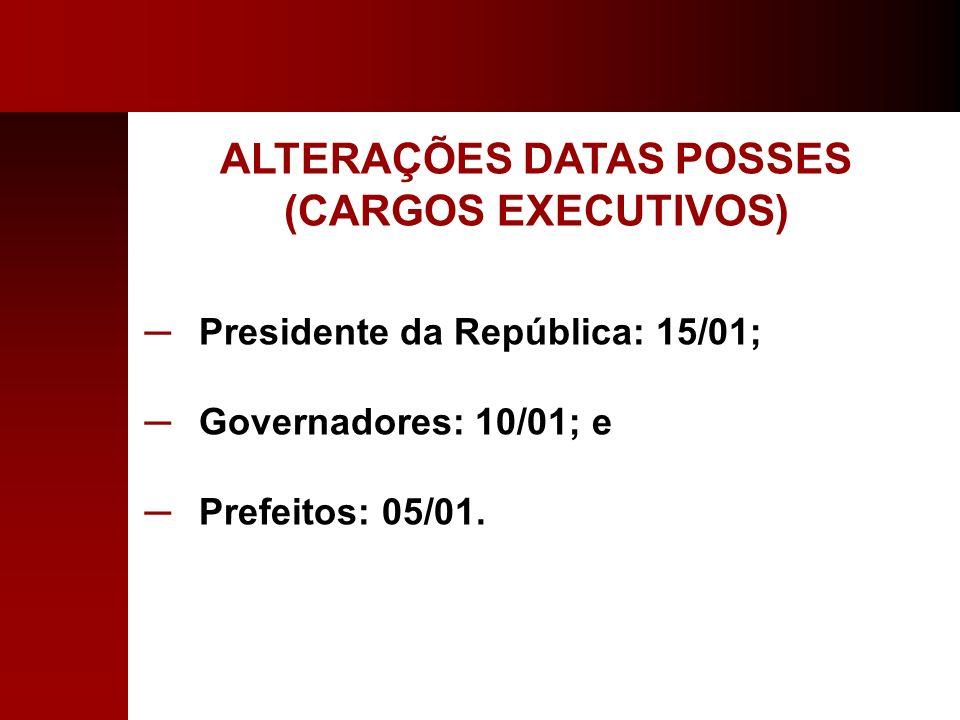ALTERAÇÕES DATAS POSSES (CARGOS EXECUTIVOS) Presidente da República: 15/01; Governadores: 10/01; e Prefeitos: 05/01.