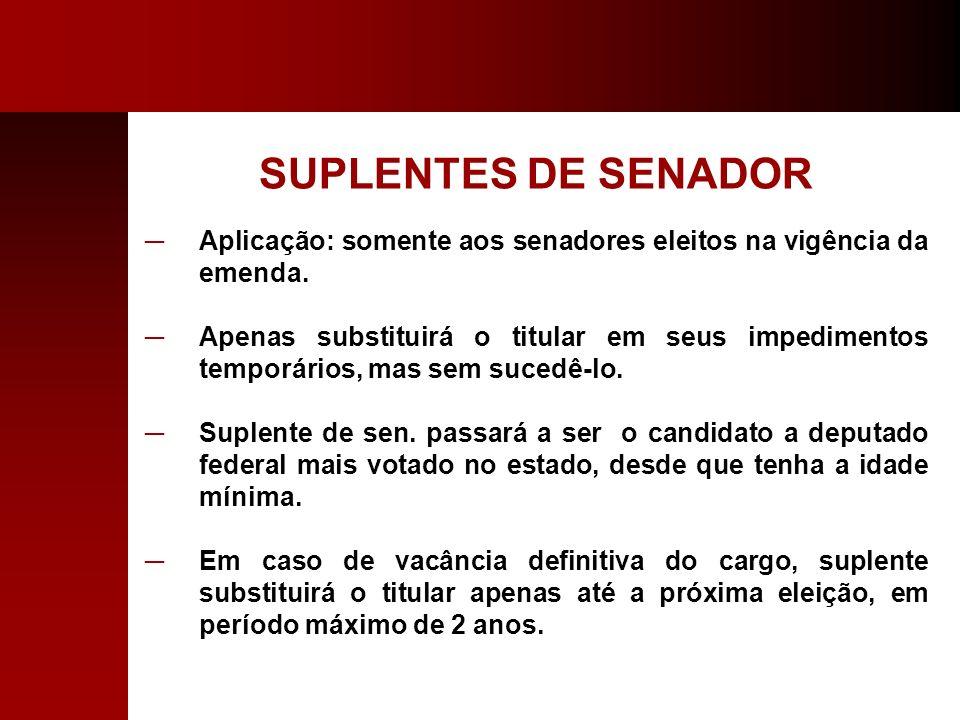 SUPLENTES DE SENADOR Aplicação: somente aos senadores eleitos na vigência da emenda. Apenas substituirá o titular em seus impedimentos temporários, ma