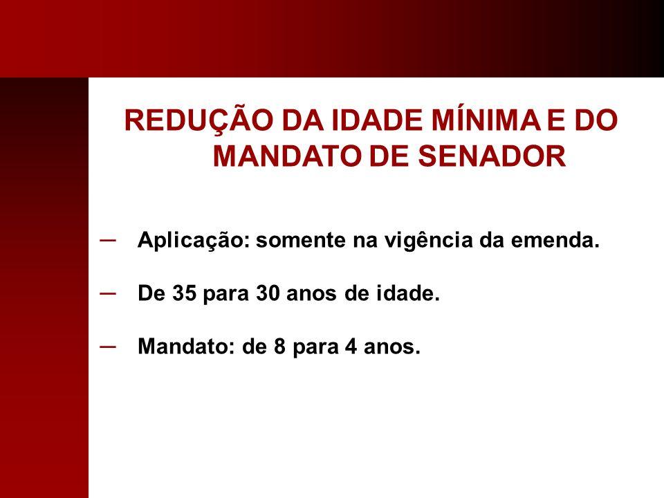 REDUÇÃO DA IDADE MÍNIMA E DO MANDATO DE SENADOR Aplicação: somente na vigência da emenda. De 35 para 30 anos de idade. Mandato: de 8 para 4 anos.