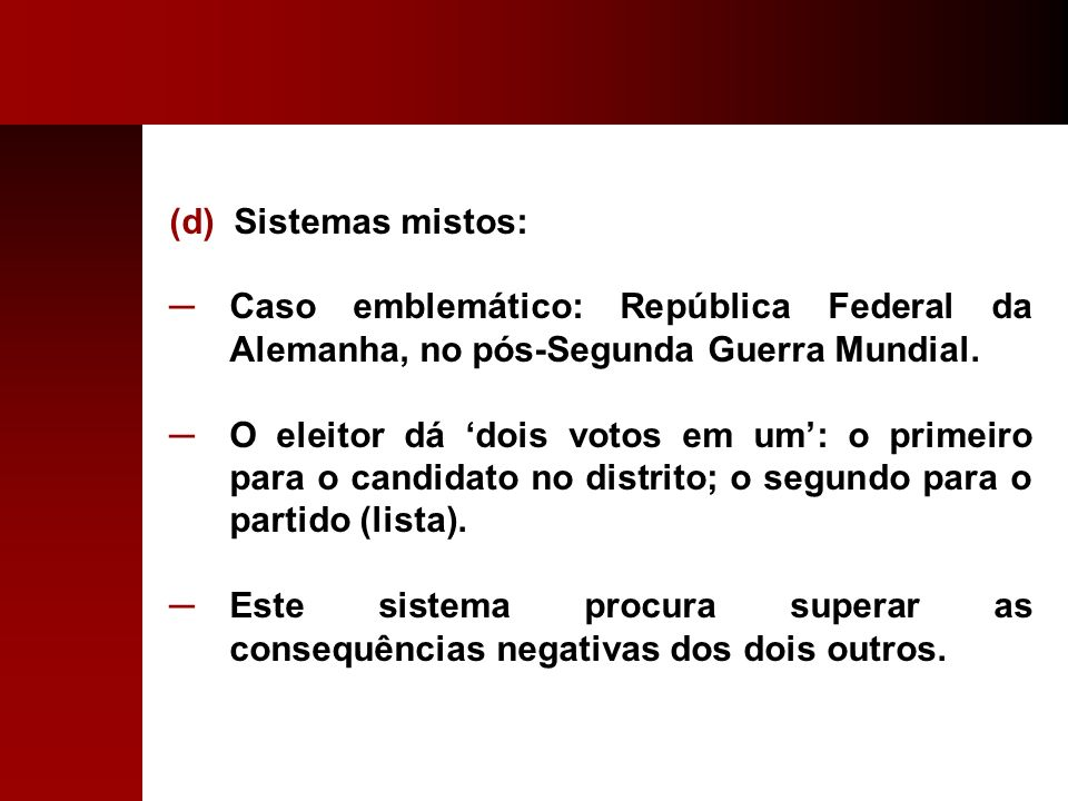 (d) Sistemas mistos: Caso emblemático: República Federal da Alemanha, no pós-Segunda Guerra Mundial. O eleitor dá dois votos em um: o primeiro para o