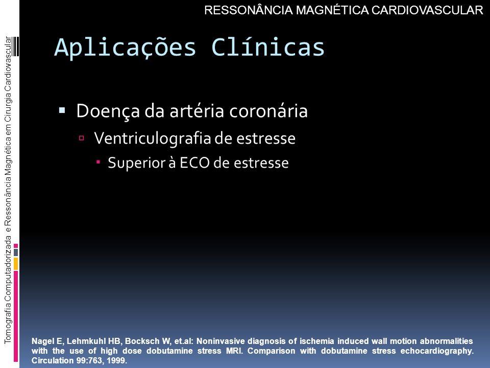 Aplicações Clínicas Doença da artéria coronária Ventriculografia de estresse Superior à ECO de estresse Tomografia Computadorizada e Ressonância Magné