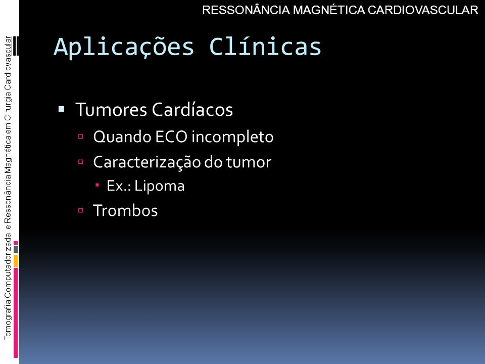 Aplicações Clínicas Tumores Cardíacos Quando ECO incompleto Caracterização do tumor Ex.: Lipoma Trombos Tomografia Computadorizada e Ressonância Magné