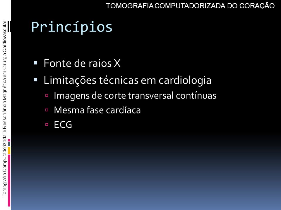 Princípios Fonte de raios X Limitações técnicas em cardiologia Imagens de corte transversal contínuas Mesma fase cardíaca ECG Tomografia Computadoriza