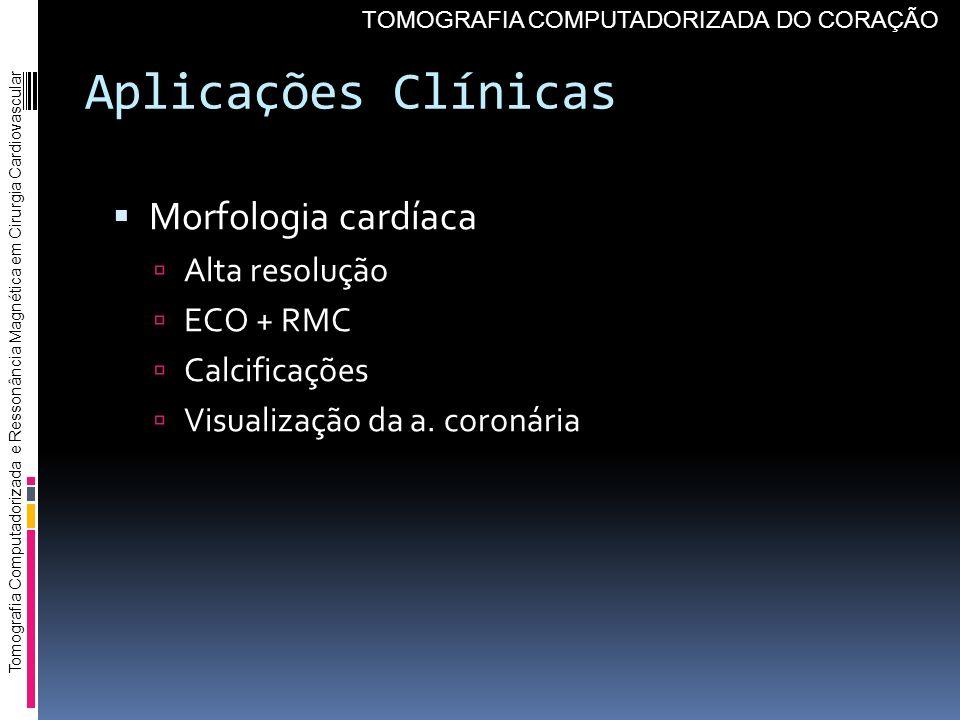 Aplicações Clínicas Morfologia cardíaca Alta resolução ECO + RMC Calcificações Visualização da a. coronária Tomografia Computadorizada e Ressonância M