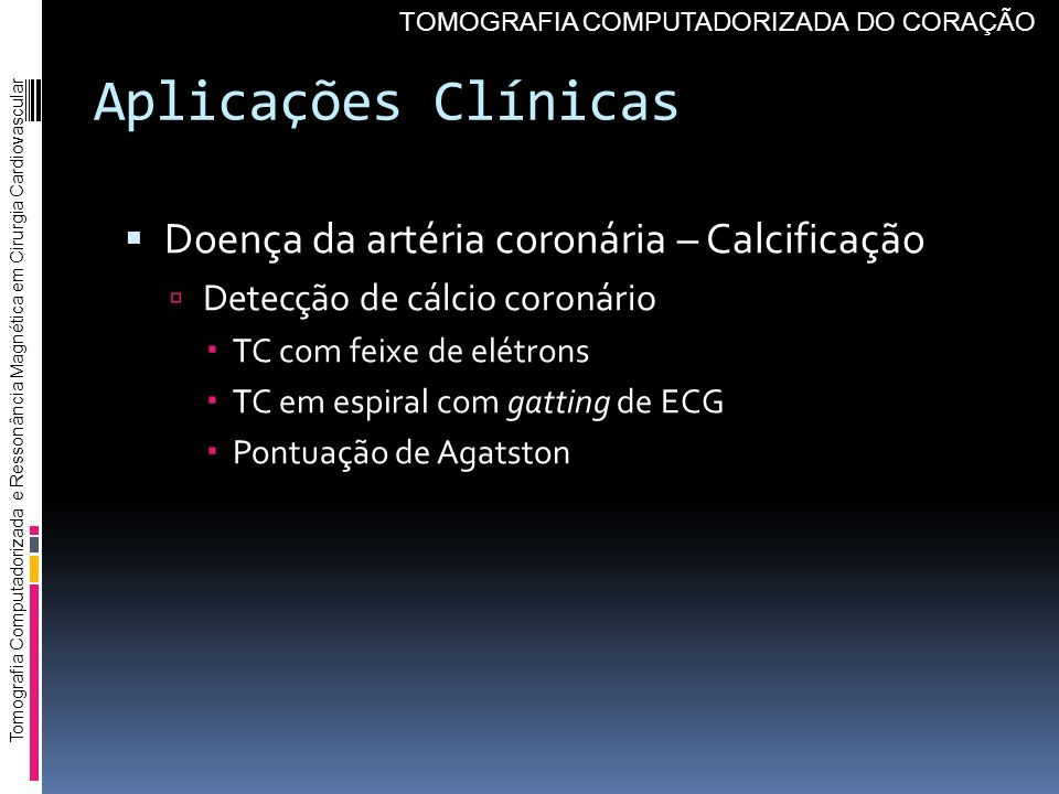 Aplicações Clínicas Doença da artéria coronária – Calcificação Detecção de cálcio coronário TC com feixe de elétrons TC em espiral com gatting de ECG