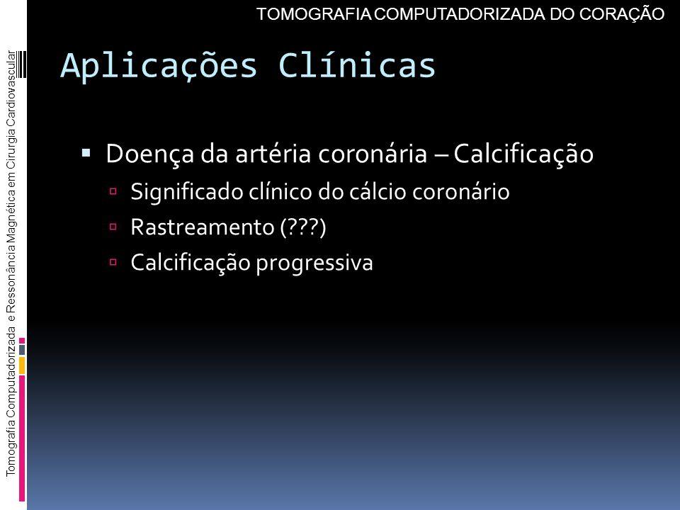 Aplicações Clínicas Doença da artéria coronária – Calcificação Significado clínico do cálcio coronário Rastreamento (???) Calcificação progressiva Tom