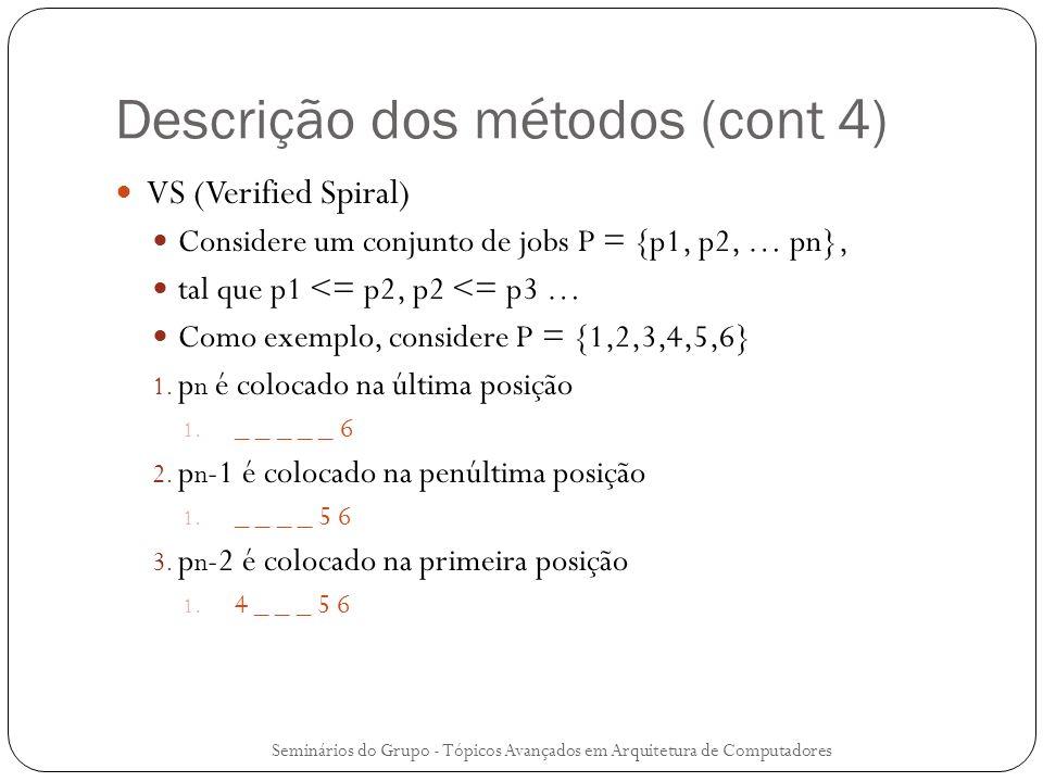 Descrição dos métodos (cont 4) VS (Verified Spiral) Considere um conjunto de jobs P = {p1, p2, … pn}, tal que p1 <= p2, p2 <= p3 … Como exemplo, consi