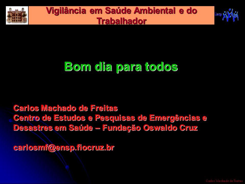 Vigilância em Saúde Ambiental e do Trabalhador Carlos Machado de Freitas Bom dia para todos Carlos Machado de Freitas Centro de Estudos e Pesquisas de
