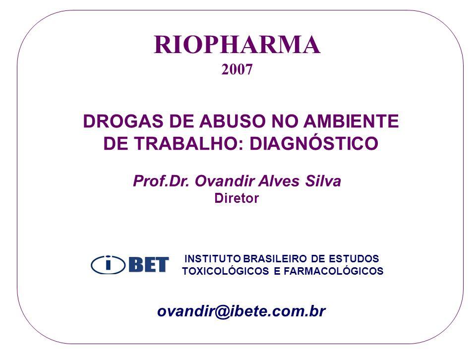 RIOPHARMA 2007 DROGAS DE ABUSO NO AMBIENTE DE TRABALHO: DIAGNÓSTICO Prof.Dr. Ovandir Alves Silva Diretor INSTITUTO BRASILEIRO DE ESTUDOS TOXICOLÓGICOS