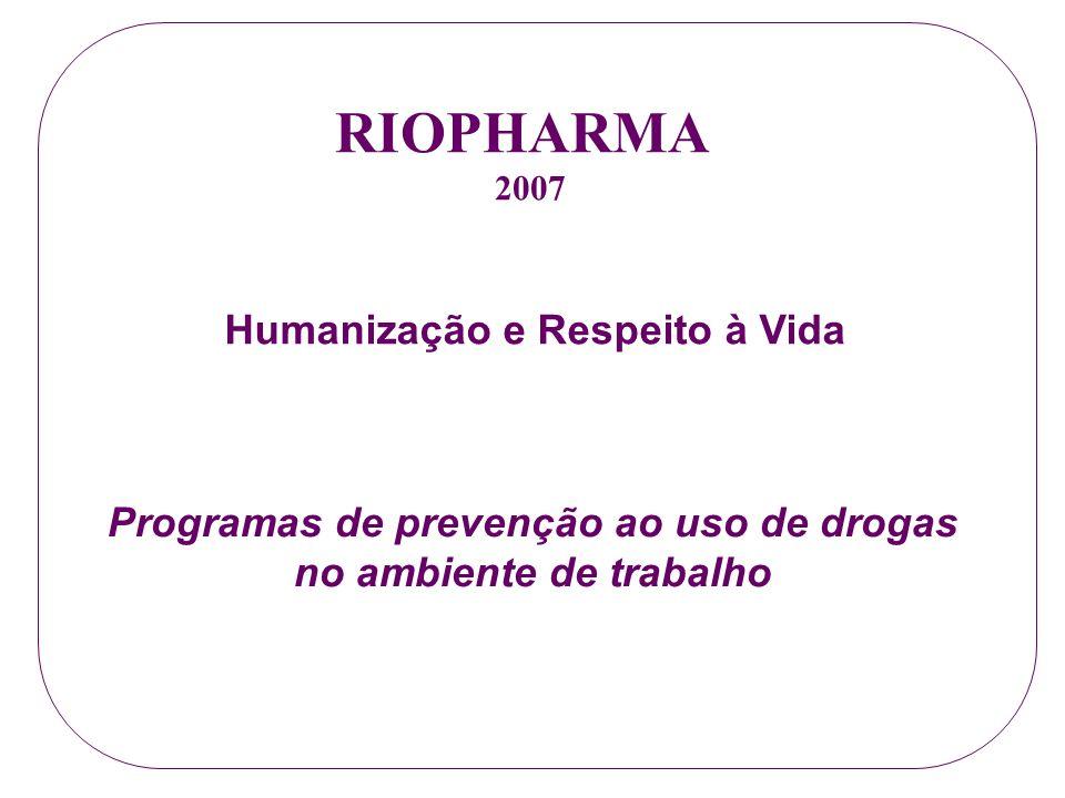 RIOPHARMA 2007 Programas de prevenção ao uso de drogas no ambiente de trabalho Humanização e Respeito à Vida