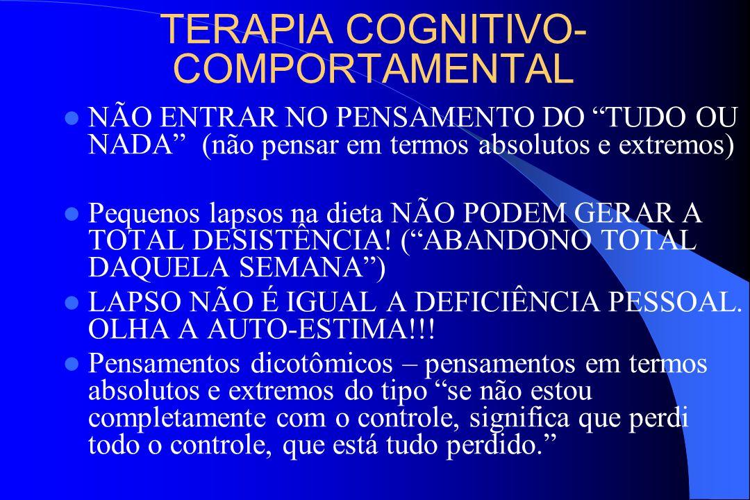 TERAPIA COGNITIVO- COMPORTAMENTAL NÃO ENTRAR NO PENSAMENTO DO TUDO OU NADA (não pensar em termos absolutos e extremos) Pequenos lapsos na dieta NÃO PO